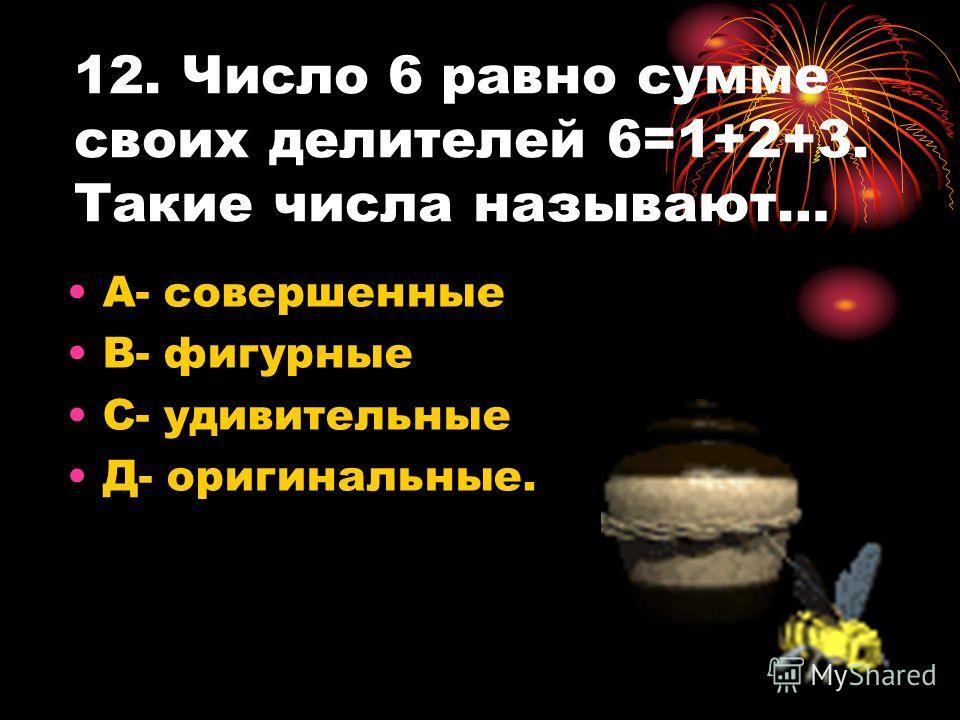 12. Число 6 равно сумме своих делителей 6=1+2+3. Такие числа называют… А- совершенные В- фигурные С- удивительные Д- оригинальные.
