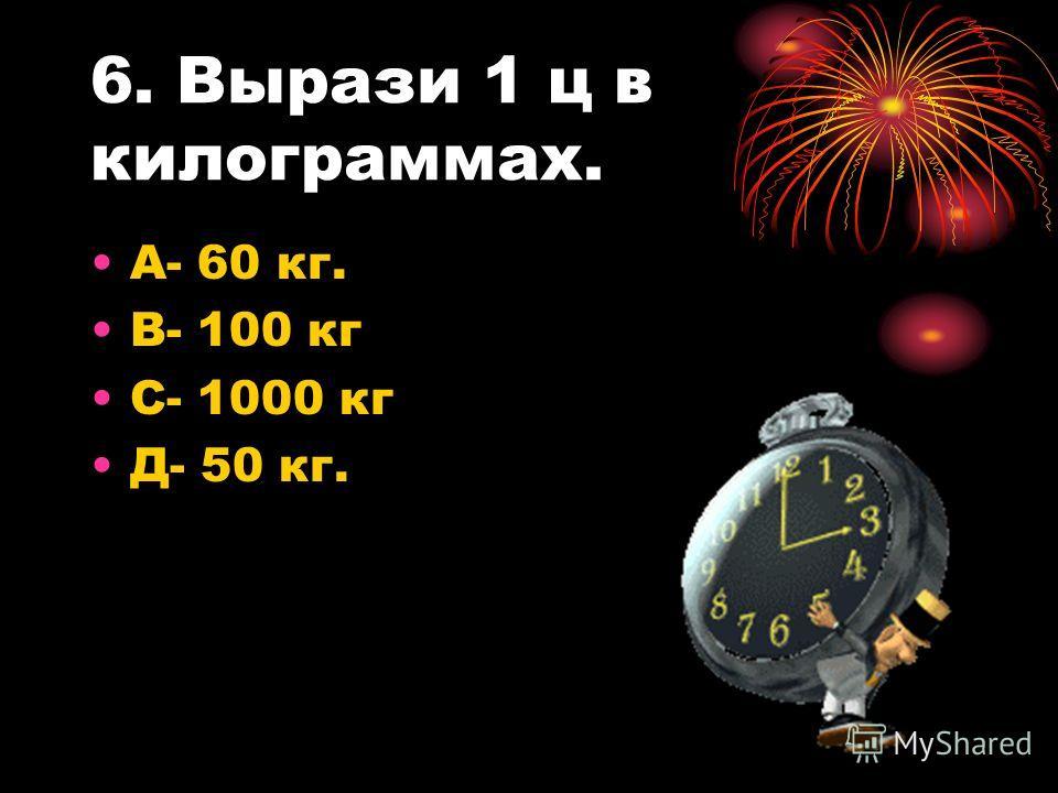 6. Вырази 1 ц в килограммах. А- 60 кг. В- 100 кг С- 1000 кг Д- 50 кг.