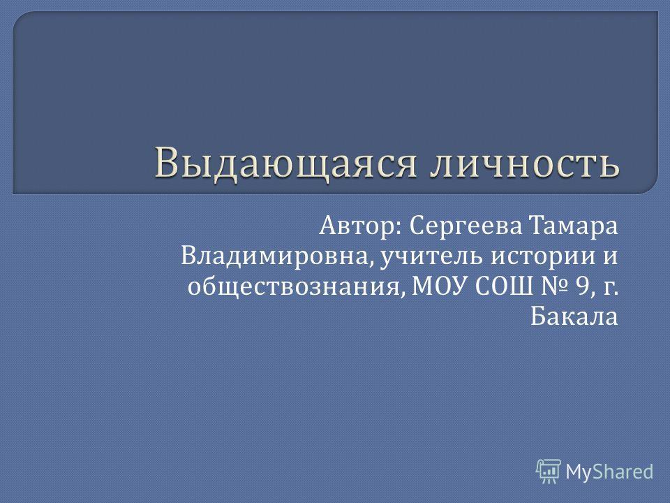 Автор : Сергеева Тамара Владимировна, учитель истории и обществознания, МОУ СОШ 9, г. Бакала