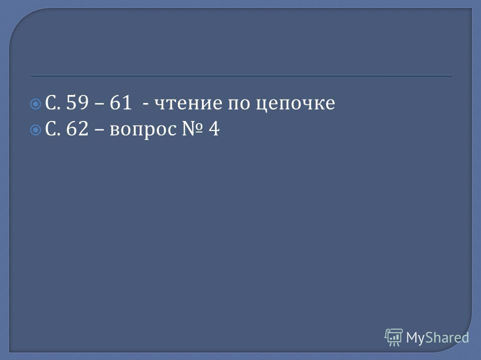 С. 59 – 61 - чтение по цепочке С. 62 – вопрос 4