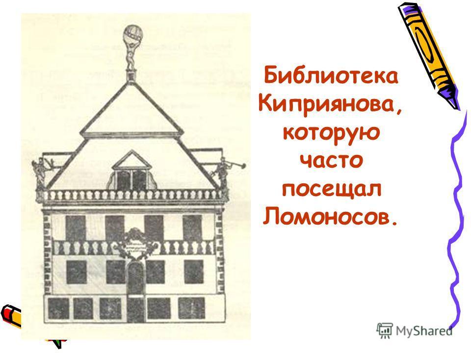 Библиотека Киприянова, которую часто посещал Ломоносов.
