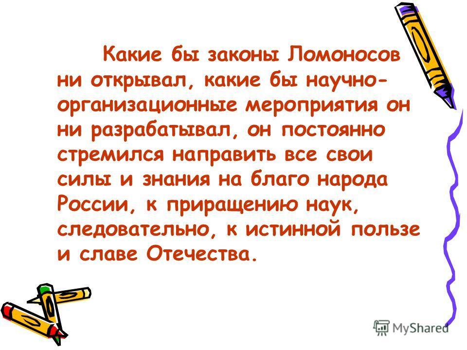 Какие бы законы Ломоносов ни открывал, какие бы научно- организационные мероприятия он ни разрабатывал, он постоянно стремился направить все свои силы и знания на благо народа России, к приращению наук, следовательно, к истинной пользе и славе Отечес