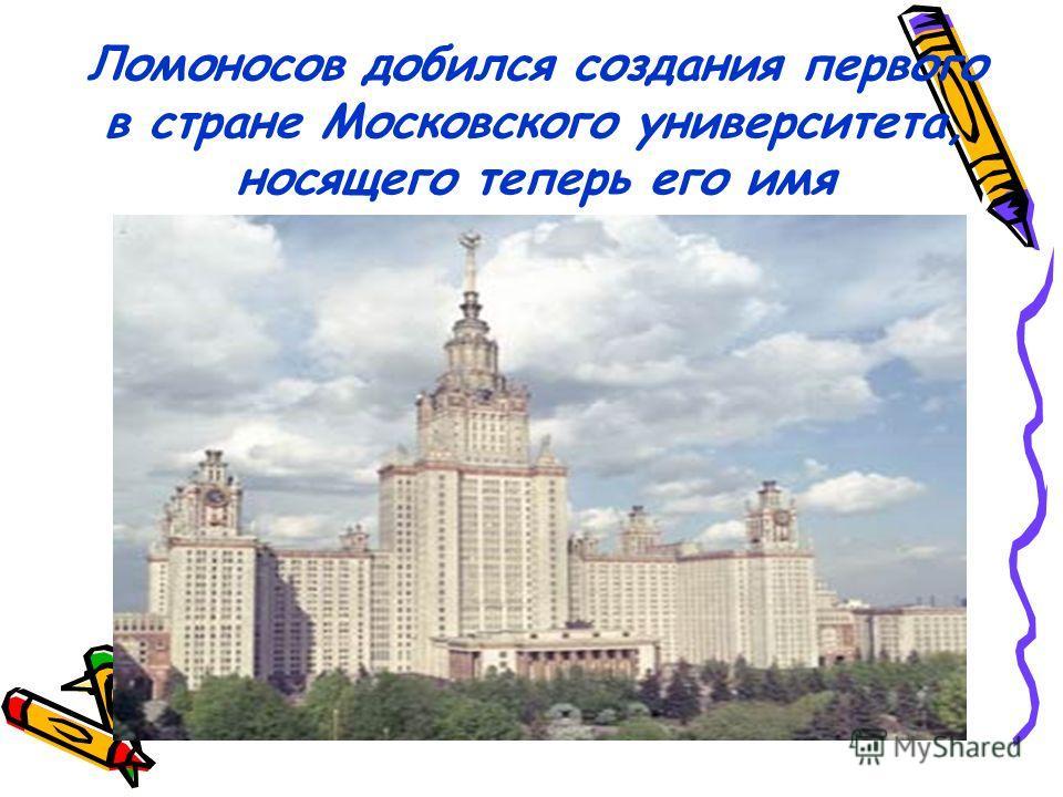 Ломоносов добился создания первого в стране Московского университета, носящего теперь его имя