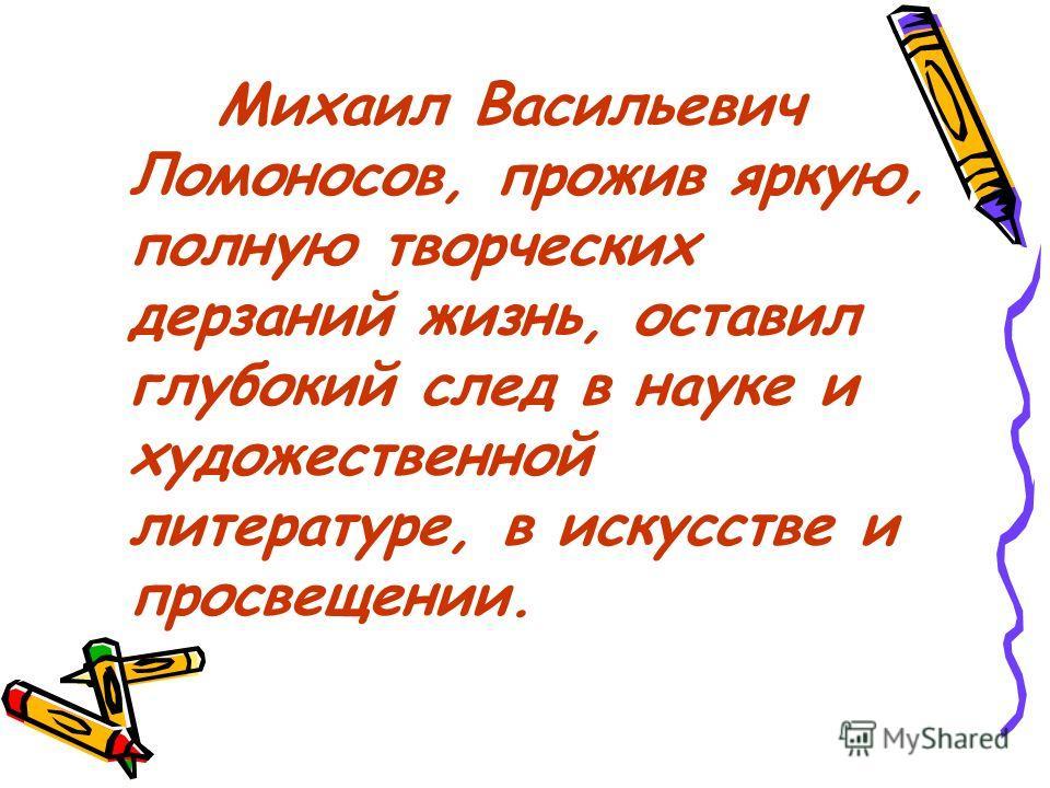 Михаил Васильевич Ломоносов, прожив яркую, полную творческих дерзаний жизнь, оставил глубокий след в науке и художественной литературе, в искусстве и просвещении.