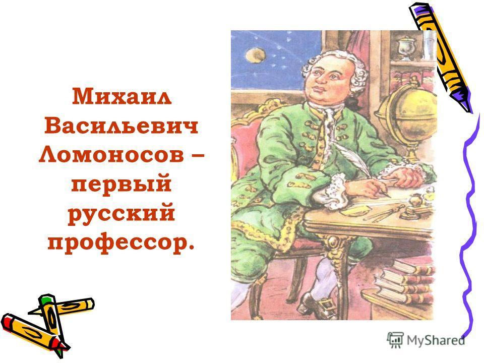 Михаил Васильевич Ломоносов – первый русский профессор.