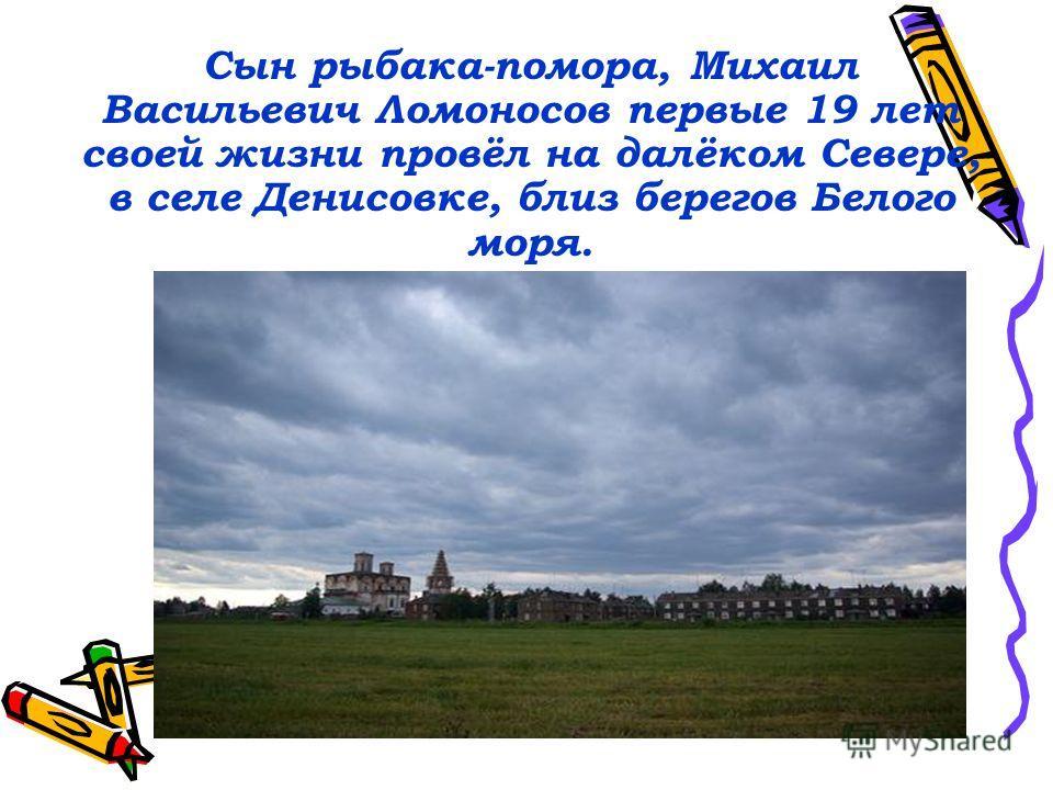 Сын рыбака-помора, Михаил Васильевич Ломоносов первые 19 лет своей жизни провёл на далёком Севере, в селе Денисовке, близ берегов Белого моря.