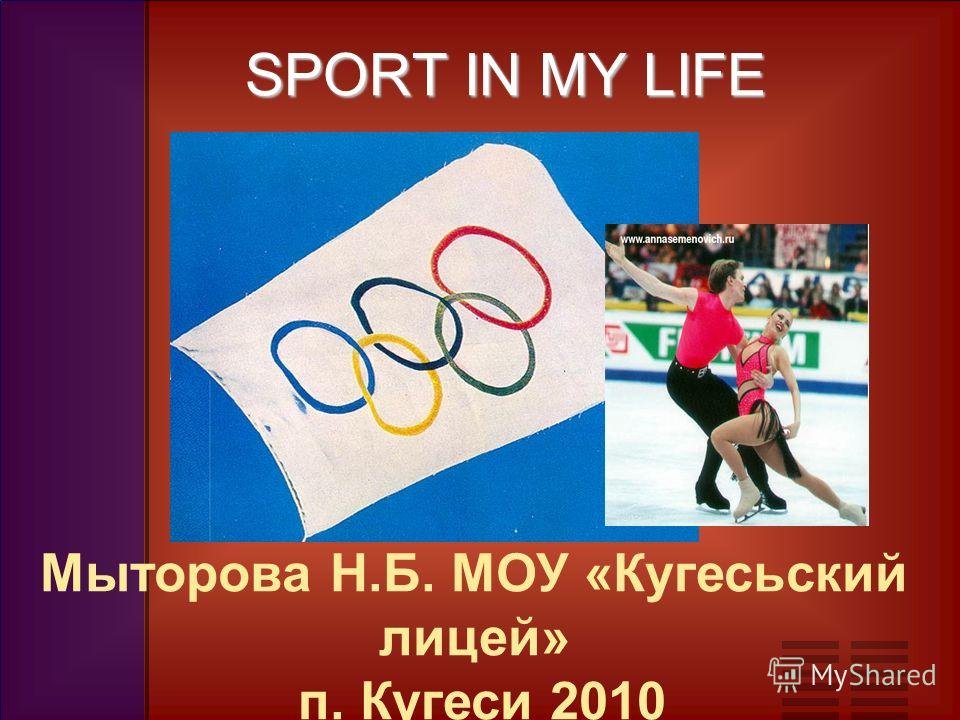 SPORT IN MY LIFE SPORT IN MY LIFE Мыторова Н.Б. МОУ «Кугесьский лицей» п. Кугеси 2010