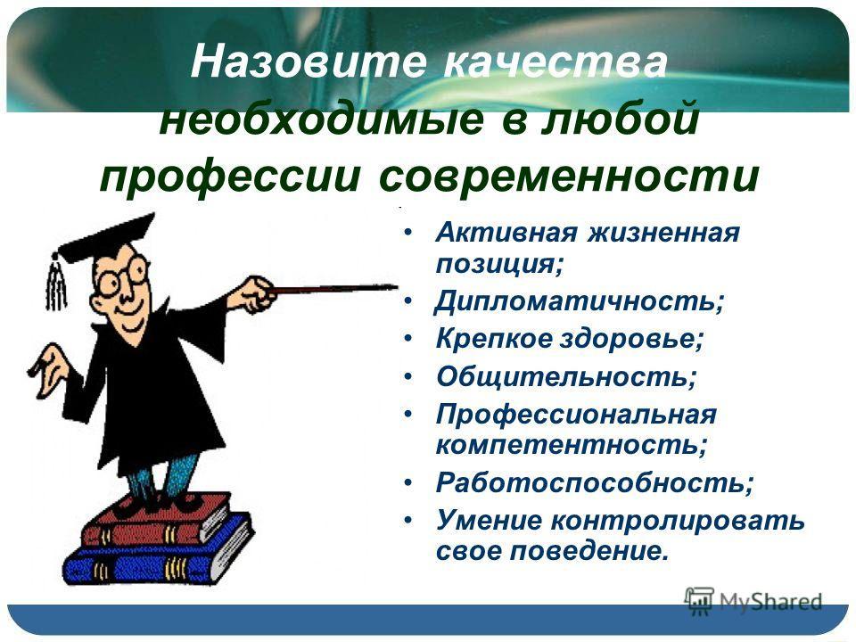 Назовите качества необходимые в любой профессии современности Активная жизненная позиция; Дипломатичность; Крепкое здоровье; Общительность; Профессиональная компетентность; Работоспособность; Умение контролировать свое поведение.