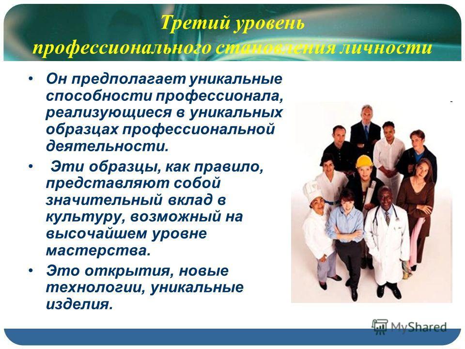 Третий уровень профессионального становления личности Он предполагает уникальные способности профессионала, реализующиеся в уникальных образцах профессиональной деятельности. Эти образцы, как правило, представляют собой значительный вклад в культуру,