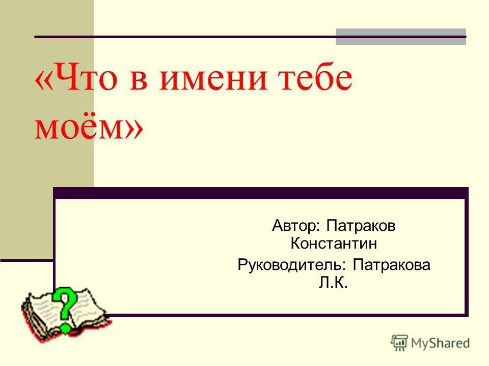 «Что в имени тебе моём» Автор: Патраков Константин Руководитель: Патракова Л.К.