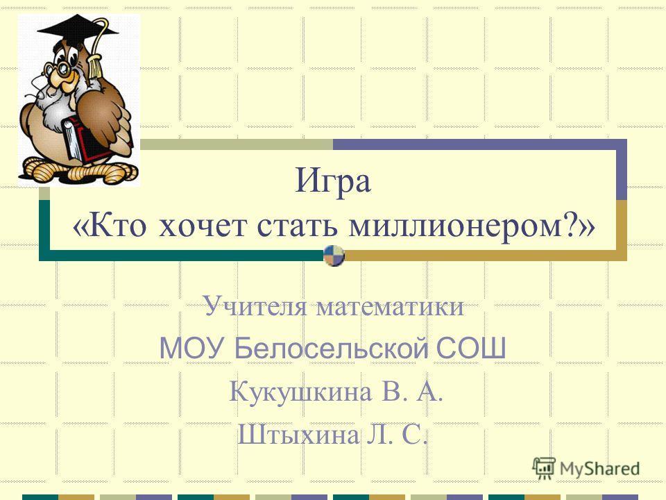 Игра «Кто хочет стать миллионером?» Учителя математики МОУ Белосельской СОШ Кукушкина В. А. Штыхина Л. С.