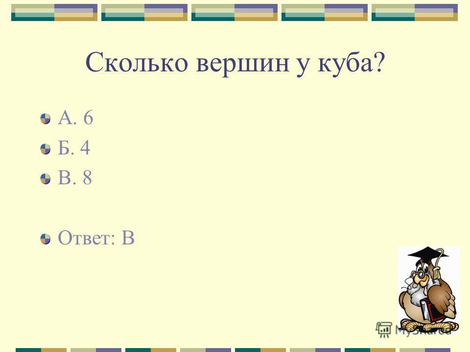 Сколько вершин у куба? А. 6 Б. 4 В. 8 Ответ: В
