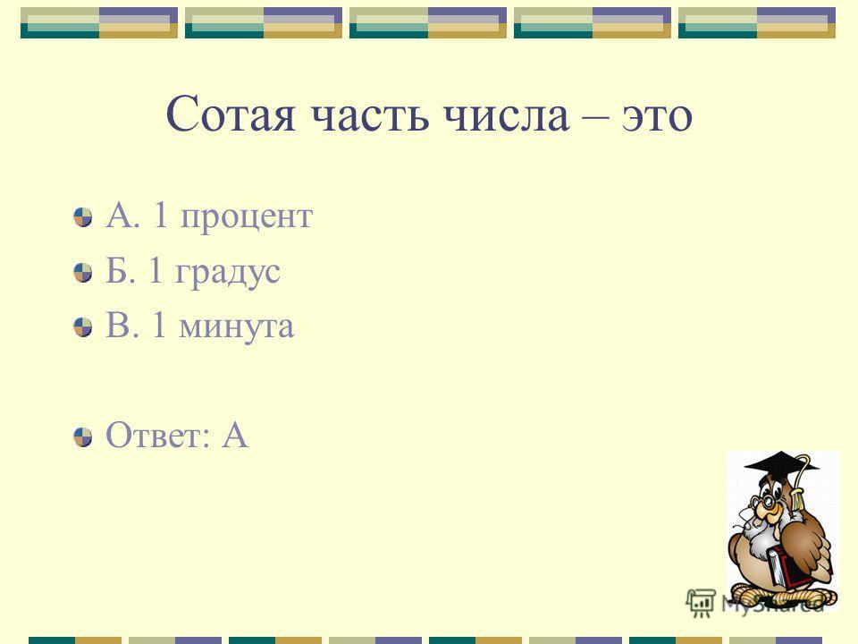Сотая часть числа – это А. 1 процент Б. 1 градус В. 1 минута Ответ: А