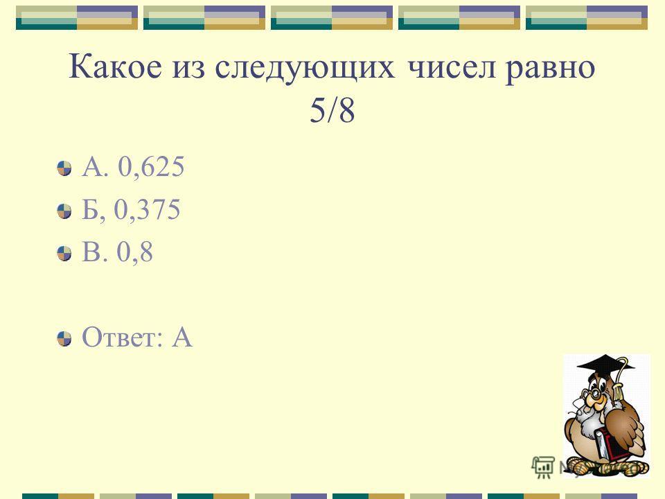 Какое из следующих чисел равно 5/8 А. 0,625 Б, 0,375 В. 0,8 Ответ: А