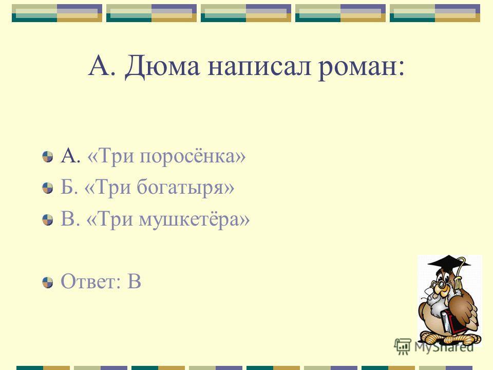 А. Дюма написал роман: А. «Три поросёнка» Б. «Три богатыря» В. «Три мушкетёра» Ответ: В
