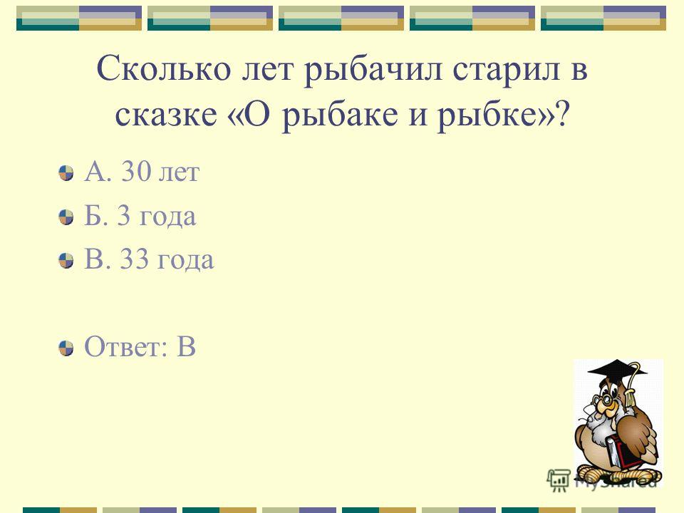 Сколько лет рыбачил старил в сказке «О рыбаке и рыбке»? А. 30 лет Б. 3 года В. 33 года Ответ: В