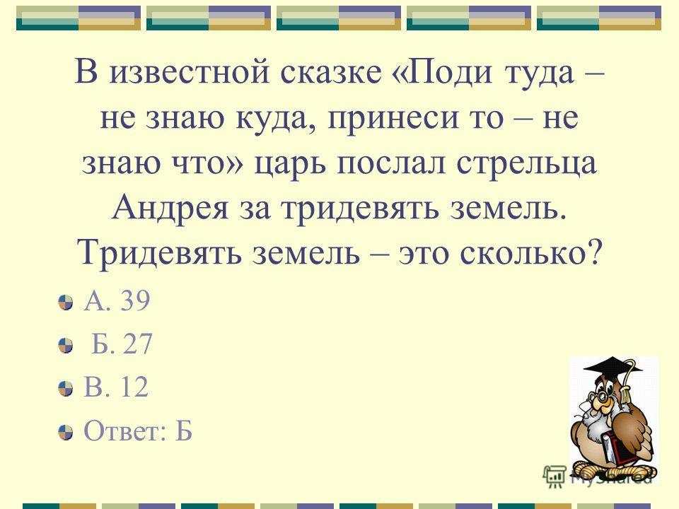 В известной сказке «Поди туда – не знаю куда, принеси то – не знаю что» царь послал стрельца Андрея за тридевять земель. Тридевять земель – это сколько? А. 39 Б. 27 В. 12 Ответ: Б