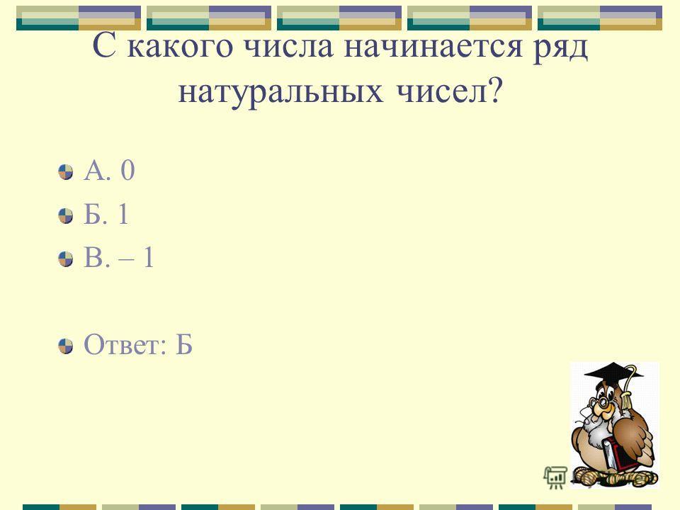 С какого числа начинается ряд натуральных чисел? А. 0 Б. 1 В. – 1 Ответ: Б