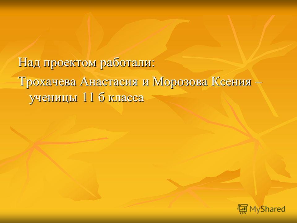Над проектом работали: Трохачева Анастасия и Морозова Ксения – ученицы 11 б класса