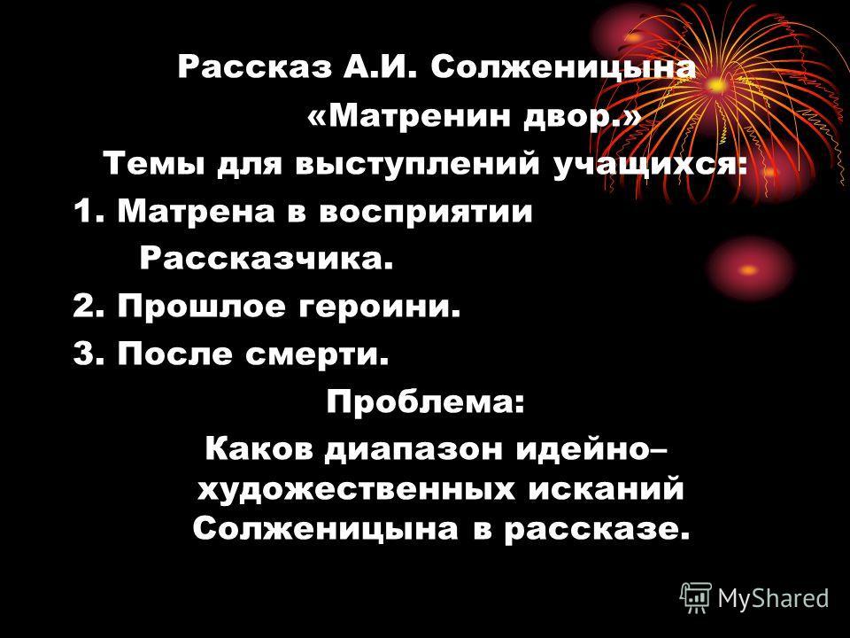 Рассказ А.И. Солженицына «Матренин двор.» Темы для выступлений учащихся: 1. Матрена в восприятии Рассказчика. 2. Прошлое героини. 3. После смерти. Проблема: Каков диапазон идейно– художественных исканий Солженицына в рассказе.