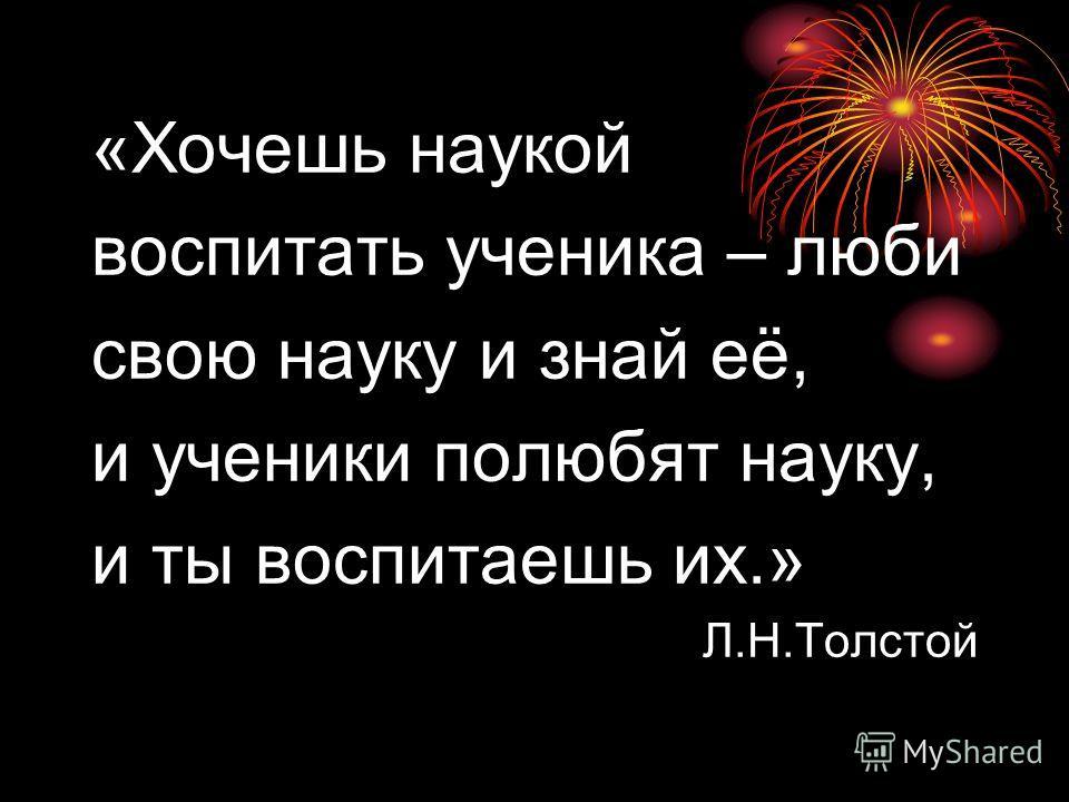 «Хочешь наукой воспитать ученика – люби свою науку и знай её, и ученики полюбят науку, и ты воспитаешь их.» Л.Н.Толстой