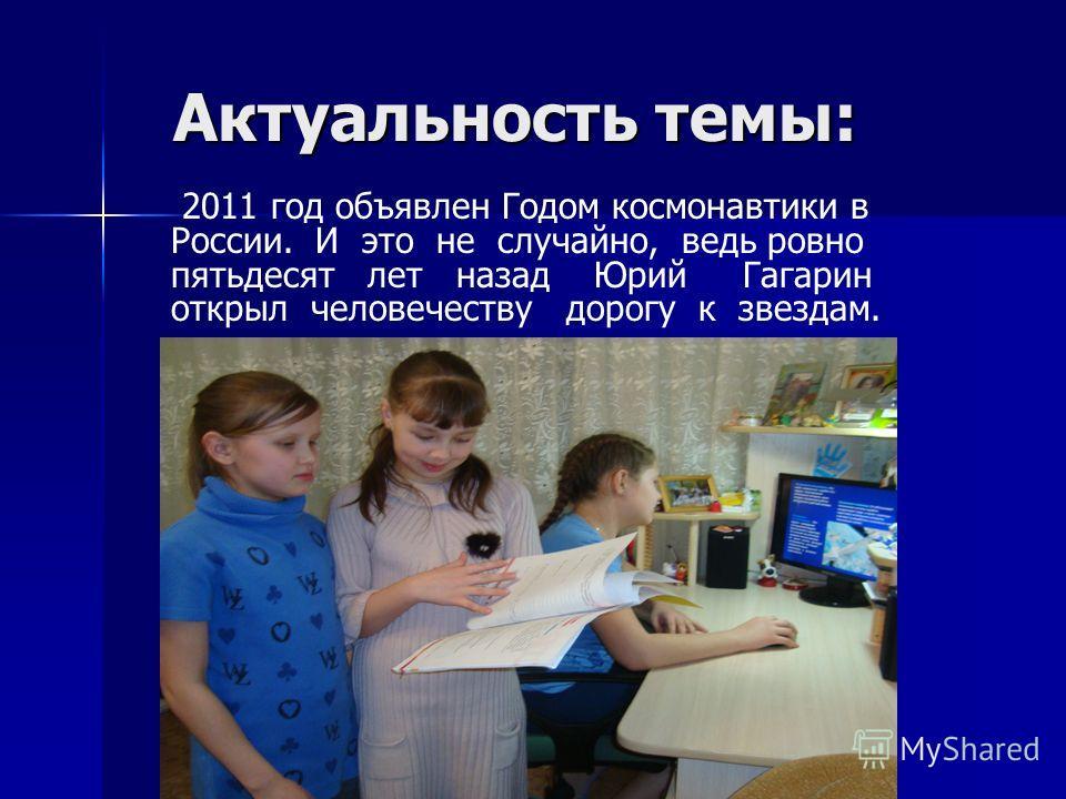 Актуальность темы: Актуальность темы: 2011 год объявлен Годом космонавтики в России. И это не случайно, ведь ровно пятьдесят лет назад Юрий Гагарин открыл человечеству дорогу к звездам.