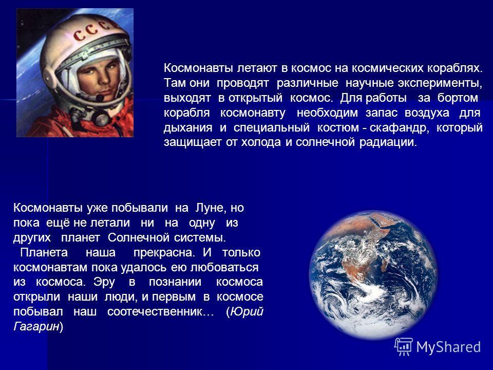Космонавты летают в космос на космических кораблях. Там они проводят различные научные эксперименты, выходят в открытый космос. Для работы за бортом корабля космонавту необходим запас воздуха для дыхания и специальный костюм - скафандр, который защищ