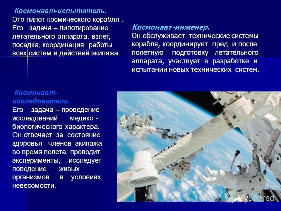 Космонавт-испытатель. Это пилот космического корабля. Его задача – пилотирование летательного аппарата, взлет, посадка, координация работы всех систем и действий экипажа. Космонавт- исследователь. Его задача – проведение исследований медико - биологи