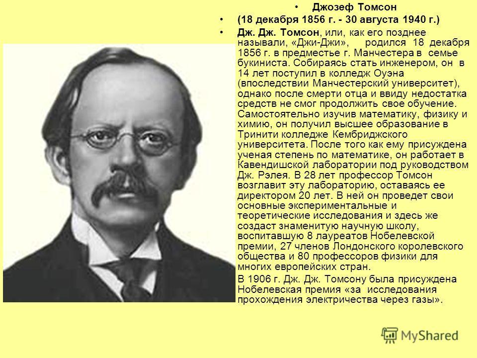 Джозеф Томсон (18 декабря 1856 г. - 30 августа 1940 г.) Дж. Дж. Томсон, или, как его позднее называли, «Джи-Джи», родился 18 декабря 1856 г. в предместье г. Манчестера в семье букиниста. Собираясь стать инженером, он в 14 лет поступил в колледж Оуэна