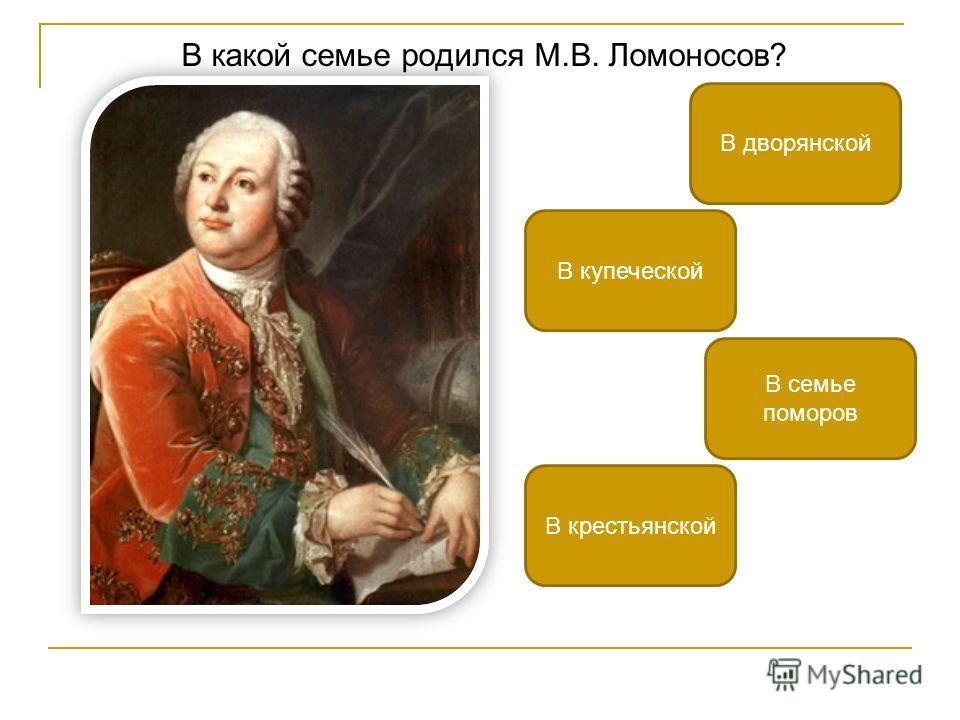 В какой семье родился М.В. Ломоносов? В семье поморов В дворянской В крестьянской В купеческой