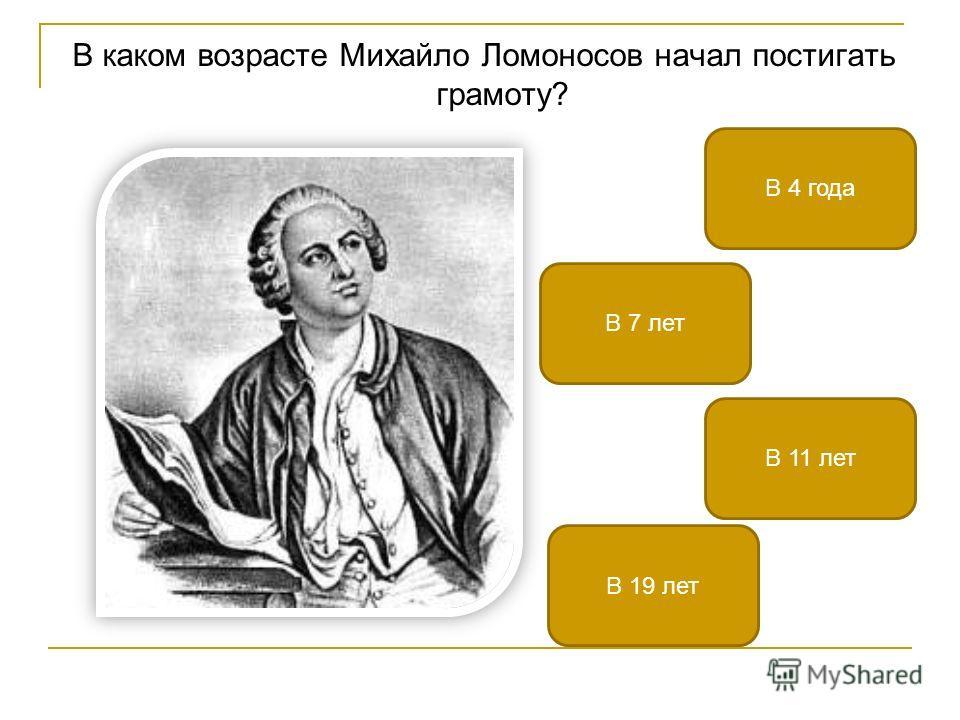В каком возрасте Михайло Ломоносов начал постигать грамоту? В 11 лет В 4 года В 19 лет В 7 лет