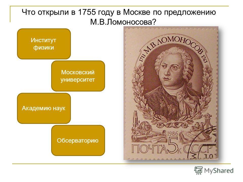 Что открыли в 1755 году в Москве по предложению М.В.Ломоносова? Московский университет Академию наук Институт физики Обсерваторию