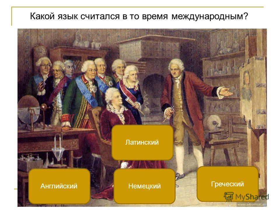 Какой язык считался в то время международным? Латинский Английский Греческий Немецкий