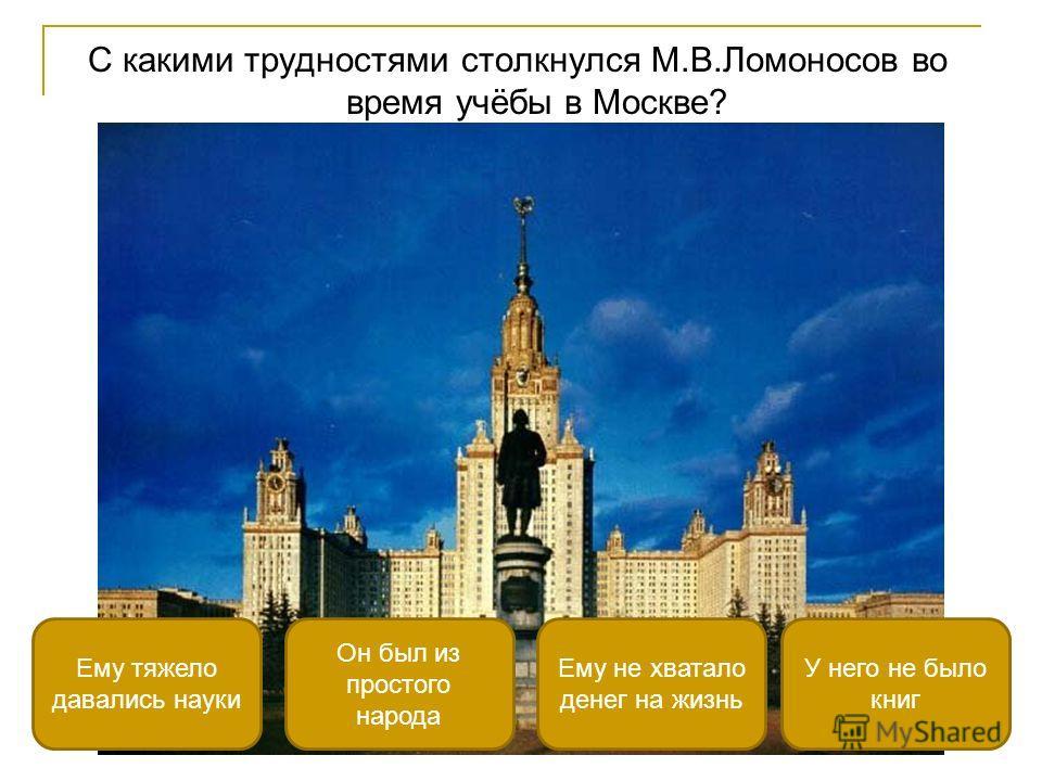 С какими трудностями столкнулся М.В.Ломоносов во время учёбы в Москве? Ему не хватало денег на жизнь Ему тяжело давались науки У него не было книг Он был из простого народа