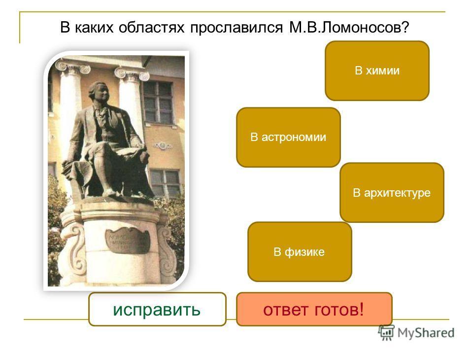 В каких областях прославился М.В.Ломоносов? В химии В физике В астрономии В архитектуре исправитьответ готов!