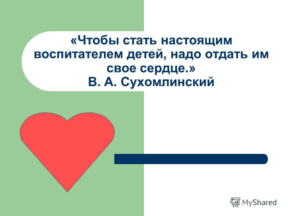 «Чтобы стать настоящим воспитателем детей, надо отдать им свое сердце.» В. А. Сухомлинский
