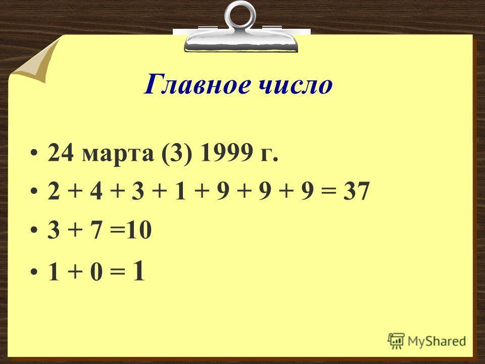 Главное число 24 марта (3) 1999 г. 2 + 4 + 3 + 1 + 9 + 9 + 9 = 37 3 + 7 =10 1 + 0 = 1