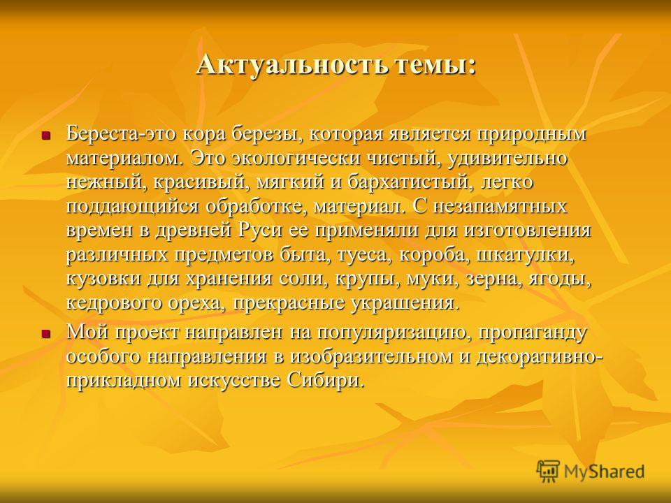 Актуальность темы: Береста-это кора березы, которая является природным материалом. Это экологически чистый, удивительно нежный, красивый, мягкий и бархатистый, легко поддающийся обработке, материал. С незапамятных времен в древней Руси ее применяли д