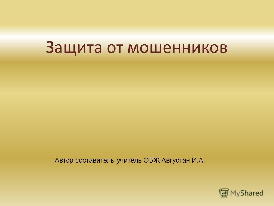 Защита от мошенников Автор составитель учитель ОБЖ Августан И.А.