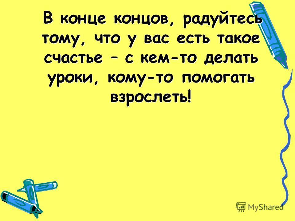 В конце концов, радуйтесь тому, что у вас есть такое счастье – с кем-то делать уроки, кому-то помогать взрослеть! В конце концов, радуйтесь тому, что у вас есть такое счастье – с кем-то делать уроки, кому-то помогать взрослеть!