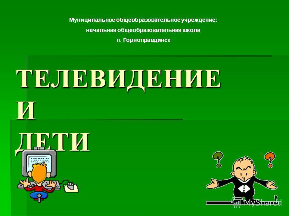 ТЕЛЕВИДЕНИЕ И ДЕТИ Муниципальное общеобразовательное учреждение: начальная общеобразовательная школа п. Горноправдинск