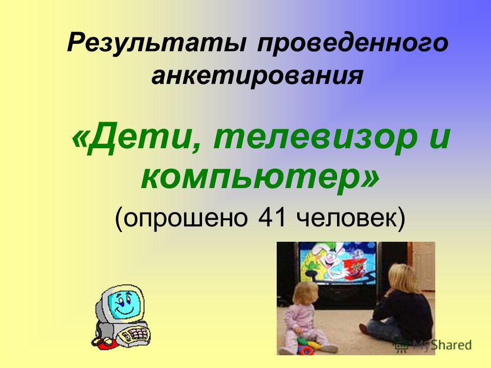 Результаты проведенного анкетирования «Дети, телевизор и компьютер» (опрошено 41 человек)