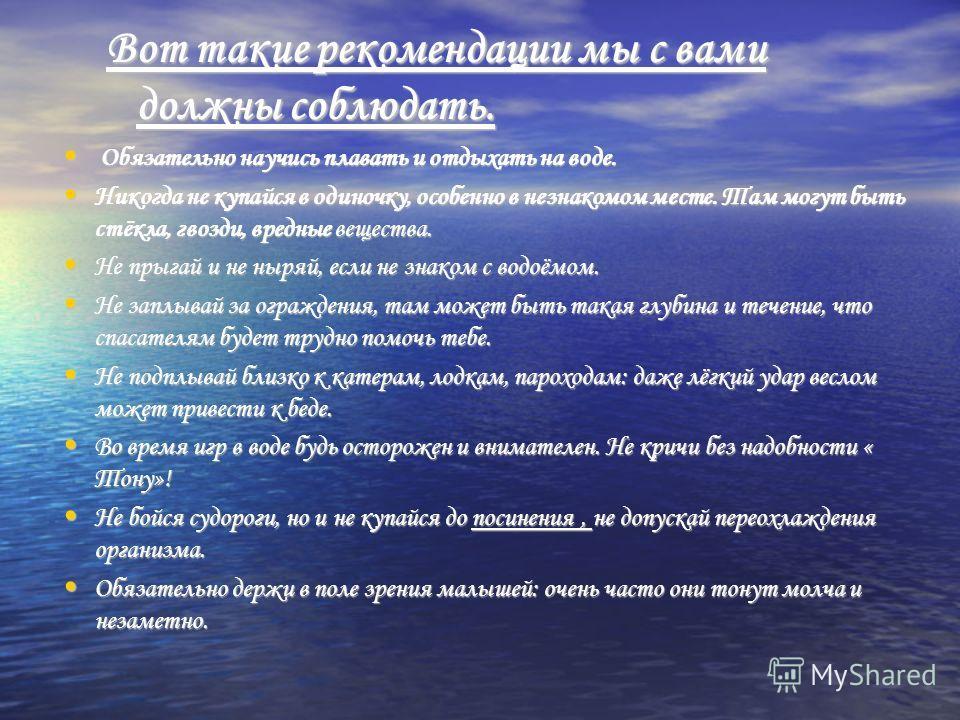 Вот такие рекомендации мы с вами должны соблюдать. Обязательно научись плавать и отдыхать на воде. Обязательно научись плавать и отдыхать на воде. Никогда не купайся в одиночку, особенно в незнакомом месте. Там могут быть стёкла, гвозди, вредные веще