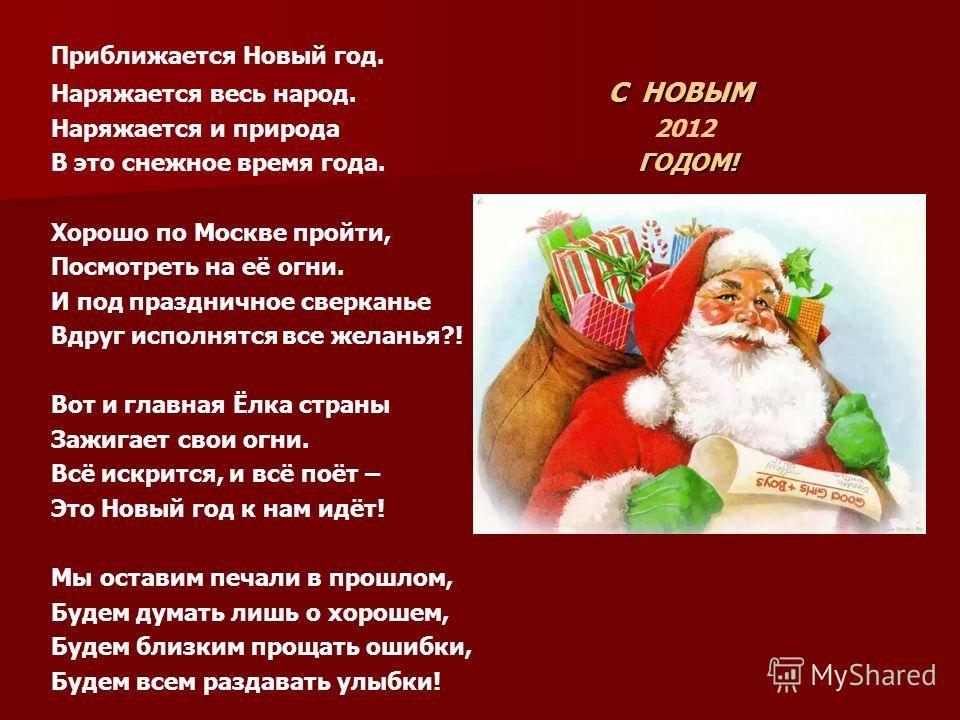 Приближается Новый год. С НОВЫМ Наряжается весь народ. С НОВЫМ Наряжается и природа 2012 ГОДОМ! В это снежное время года. ГОДОМ! Хорошо по Москве пройти, Посмотреть на её огни. И под праздничное сверканье Вдруг исполнятся все желанья?! Вот и главная
