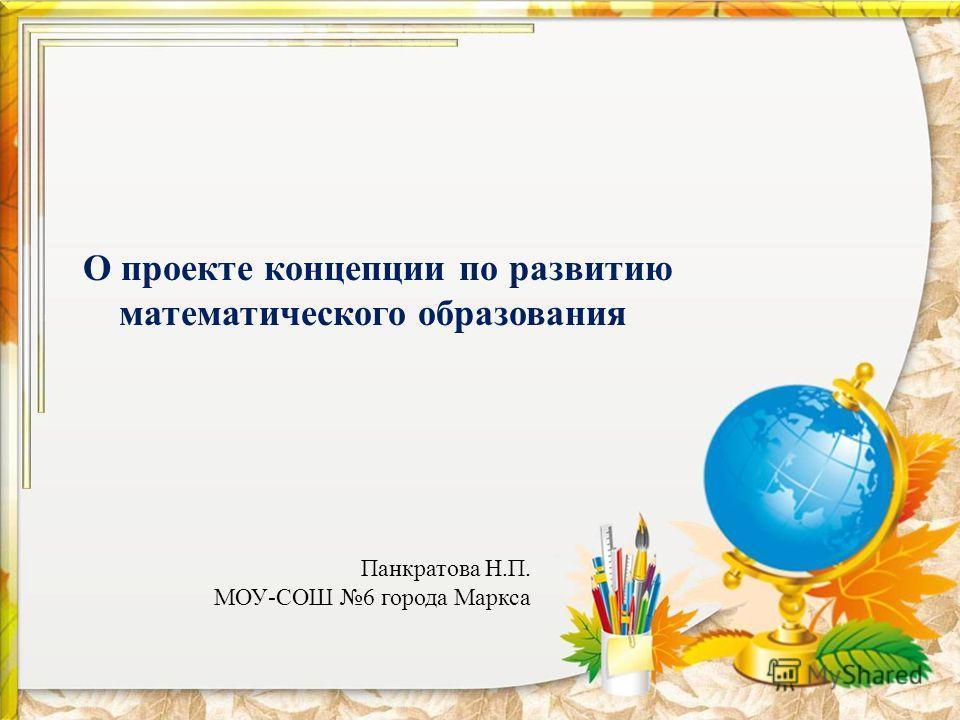 О проекте концепции по развитию математического образования Панкратова Н.П. МОУ-СОШ 6 города Маркса