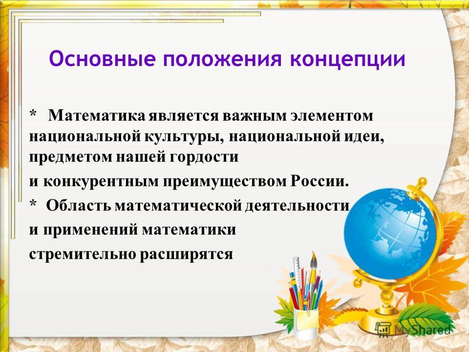 Основные положения концепции * Математика является важным элементом национальной культуры, национальной идеи, предметом нашей гордости и конкурентным преимуществом России. * Область математической деятельности и применений математики стремительно рас