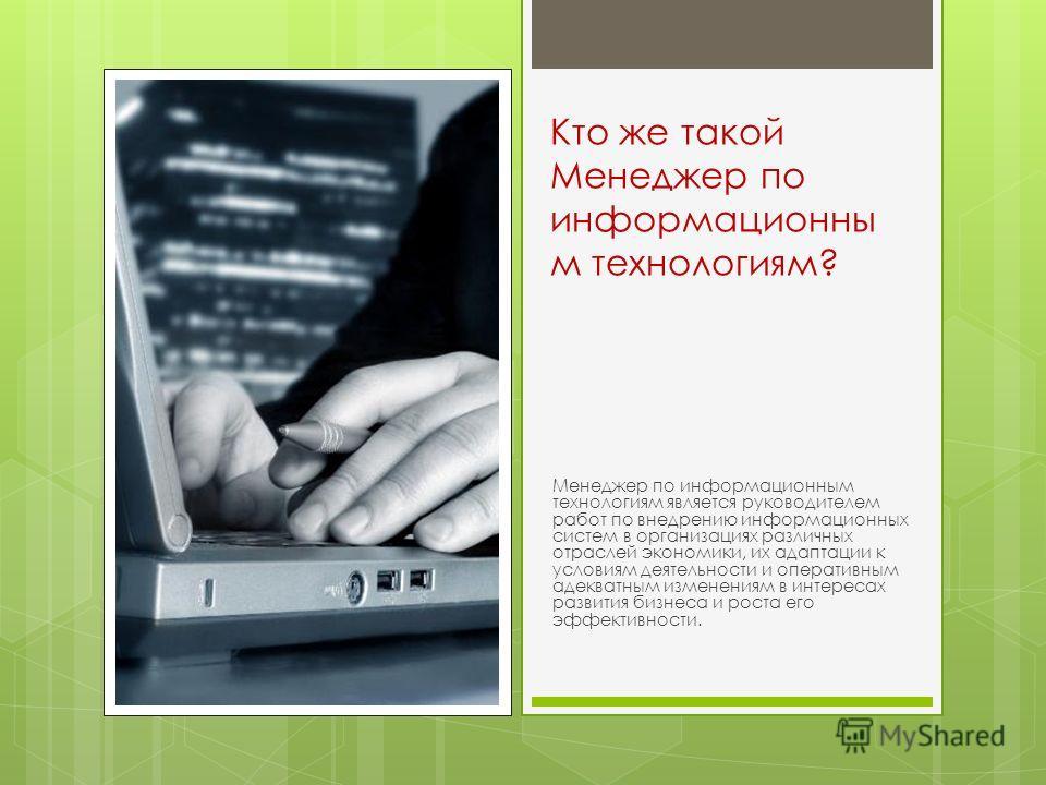 Кто же такой Менеджер по информационны м технологиям? Менеджер по информационным технологиям является руководителем работ по внедрению информационных систем в организациях различных отраслей экономики, их адаптации к условиям деятельности и оперативн