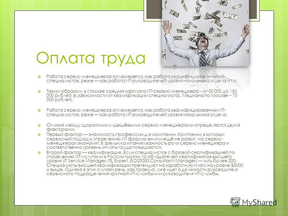 Оплата труда Работа сервис-менеджеров оплачивается, как работа квалифицированных ИТ- специалистов, реже как работа ИТ-руководителей уровня начальника отдела и т.п. Таким образом, в Москве средняя зарплата ИТ-сервис-менеджера – от 50 000 до 150 000 ру