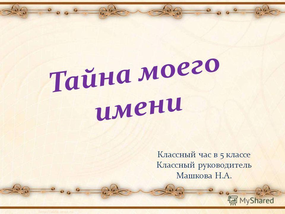 Тайна моего имени Классный час в 5 классе Классный руководитель Машкова Н.А.