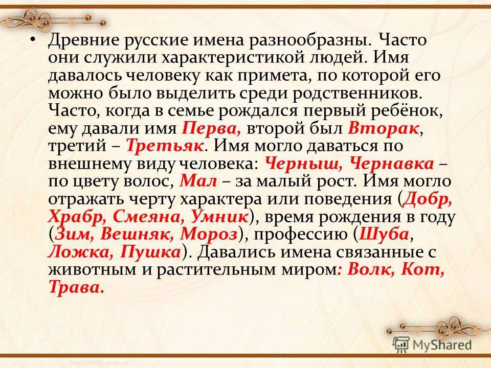Древние русские имена разнообразны. Часто они служили характеристикой людей. Имя давалось человеку как примета, по которой его можно было выделить среди родственников. Часто, когда в семье рождался первый ребёнок, ему давали имя Перва, второй был Вто